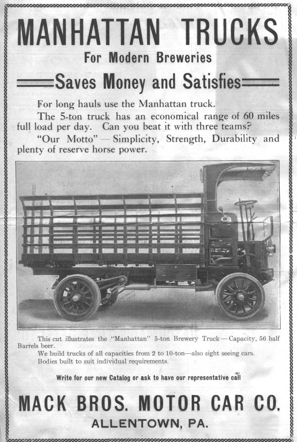 Manhattan Trucks for Modern Breweries save money and satisfies. For long hauls use the Manhattan Truck. The 5 ton truck has an economical range of 60 miles full load per day. Can you beat it with three teams? Our Motto. Simplicity, Strength, Durability, and plenty of reserve horse power. There is an image of the truck in the center of the ad. Open fence style siding along the back of the truck. Text continues after the image. This image represents the Manhattan 5 ton Brewery truck, capacity 56 half barrels of beer. We build trucks of all capacities - from 2 to 10 ton - also sight seeing cars. Bodies built to suit individual requirements. Write for our new catalog or ask to have our representative call.  Mack Bros. Motor Car Co., Allentown, Pa.