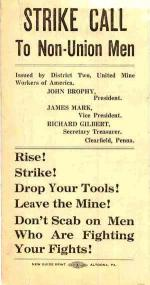 Strike Call to Non-Union Men.  Issued by District two, United Mine Workers John Brophy, President; James Mark, Vice President; Richard Gilbert, Secretary Treasurer, Clearfield, Pennsylvania.  Rise. Strike. Drop your tools. Leave the Mine. Don't scab on Men Who are fighting your fights.