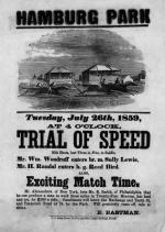 HAMBURG PARK {illustration}Tuesday, July 26th, 1859, AT 4 O'CLOCK,  TRIAL OF SPEED Mile Heats, best Three in Five, to Saddle. Mr. Wm. Woodruff enters br. m. Sally Lewis., Mr. H. Randal enters b. g. Reed Bird. ALSO,  Exciting Match Time. Mr. Alexandrew, of New York, bets Mr. E. Smith, of Philadelphia, that he can produce a man to walk three miles in Twenty-Four Minutes, fair heel and toe, for $200 a side. Omnibuses will leave the Exchange and Tenth St. and Passyunk Road at 3½, for the Park. Will positively come off, rain or shine. E. EASTMAN. U. S. Steam-Power Job Printing Office, Ledger Buildings, Philada.