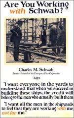 "World War One poster that poses the question, ""Are you working with Schwab."" An image of Schwab at the steel plant sits above the caption which reads, Charles M. Schwab, Director of the emergency Fleet Corporation says, ""I want everyone in the yards to understand that when we succeed in building these ships, the credit will belong to the men who actually built them. I want all of the men in the shipyards to feel that they are working with me, not for me."""